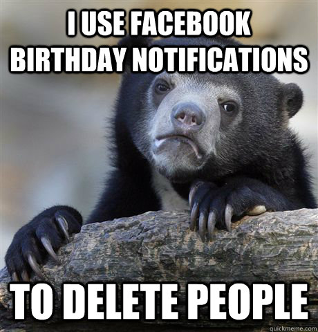 i use facebook birthday notifications to delete people - Confession Bear