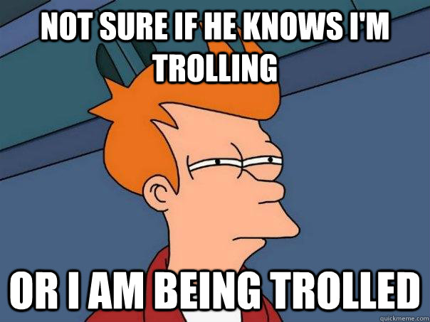 not sure if he knows im trolling or i am being trolled - Futurama Fry