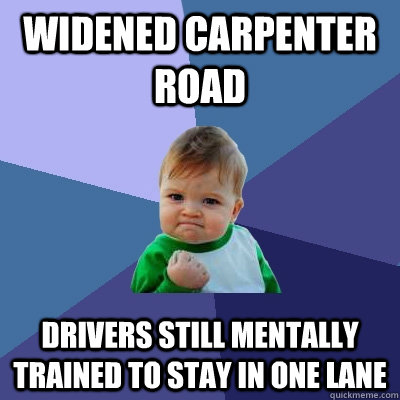 widened carpenter road drivers still mentally trained to sta - Success Kid