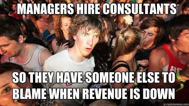 managers hire consultants so they have someone else to blame - Sudden clarity clarance