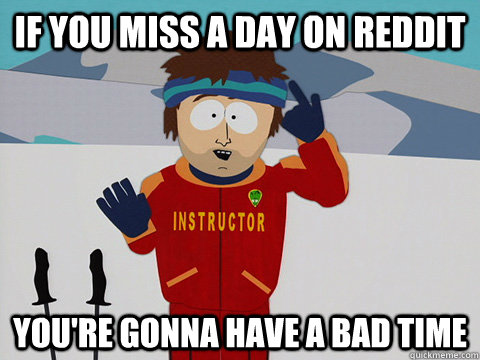 if you miss a day on reddit youre gonna have a bad time - South Park Bad Time