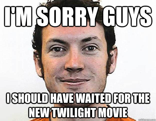 im sorry guys i should have waited for the new twilight mov - Honest James Holmes