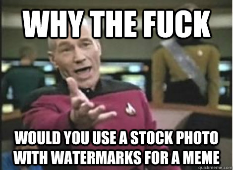 why the fuck would you use a stock photo with watermarks for - ANNOYED PICARD