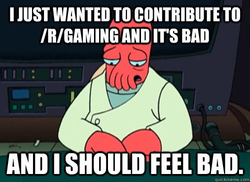 i just wanted to contribute to rgaming and its bad and i  - sad zoidberg