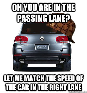 oh you are in the passing lane let me match the speed of th - Scumbag car infront of you