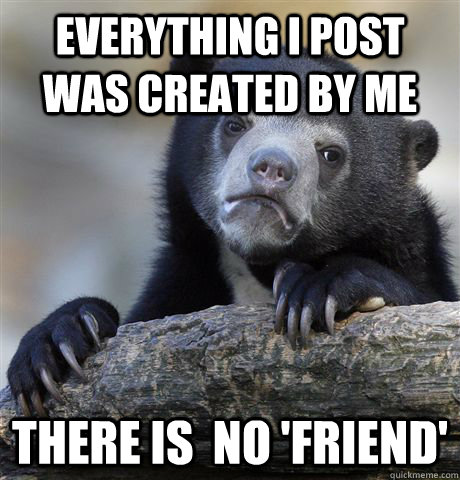 everything i post was created by me there is no friend - Confession Bear