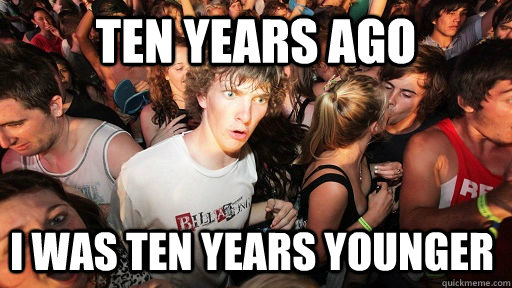 ten years ago i was ten years younger - Sudden Clarity Clarence