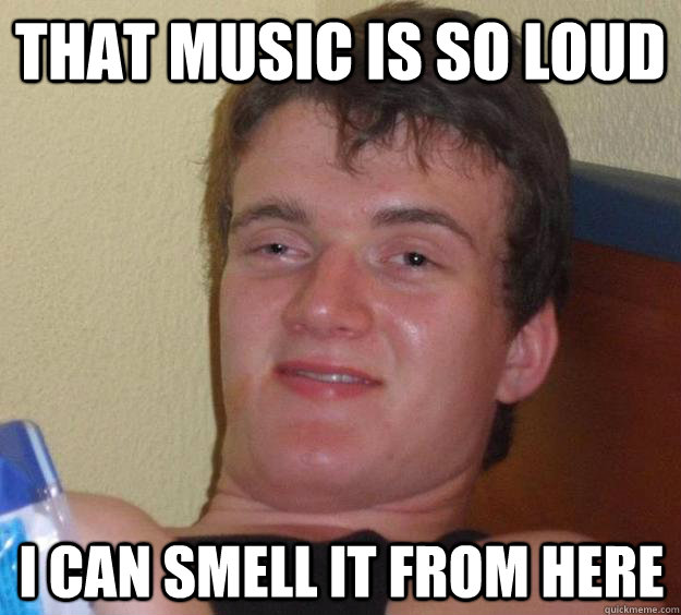 that music is so loud i can smell it from here - 10 Guy