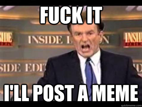 fuck it ill post a meme - Bill OReilly Fuck It