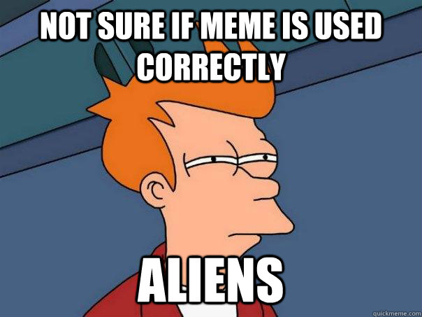 not sure if meme is used correctly aliens - Futurama Fry