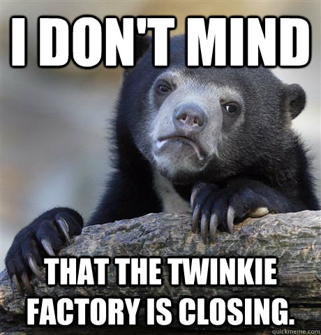 i dont mind that the twinkie factory is closing - Confession Bear