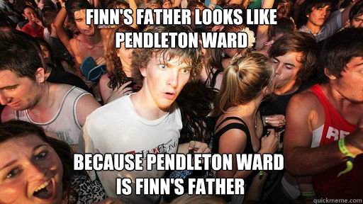 finns father looks like pendleton ward because pendleton w - Sudden Clarity Clarence