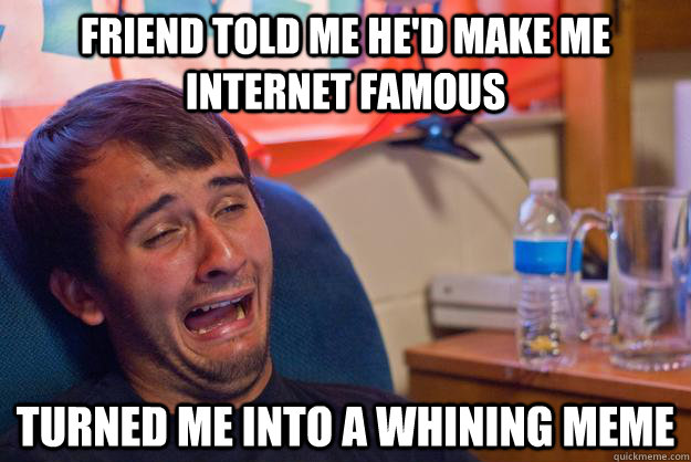 friend told me hed make me internet famous turned me into a - Whining guy