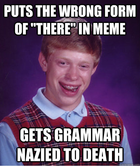 puts the wrong form of there in meme gets grammar nazied t - Bad Luck Brian