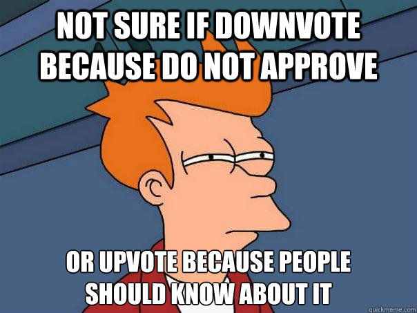 not sure if downvote because do not approve or upvote becaus - Futurama Fry