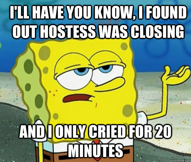 ill have you know i found out hostess was closing and i on - How tough am I