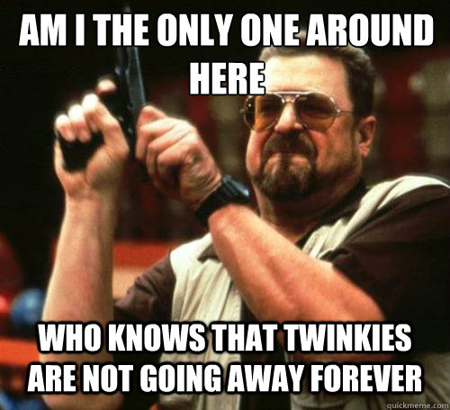 am i the only one around here who knows that twinkies are no - Am i the only one