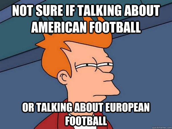 not sure if talking about american football or talking about - Futurama Fry