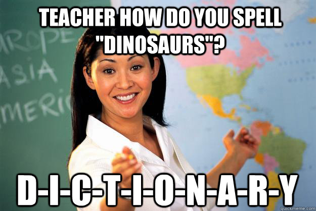 teacher how do you spell dinosaurs dictionary - Unhelpful High School Teacher