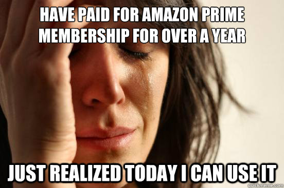 have paid for amazon prime membership for over a year just r - First World Problems