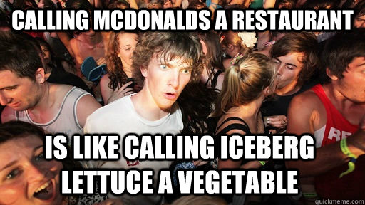 calling mcdonalds a restaurant is like calling iceberg lettu - Sudden Clarity Clarence