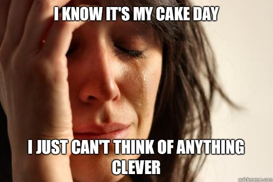 I know its my Cake Day Doesnt matter Imgur is not workin - First World Problems