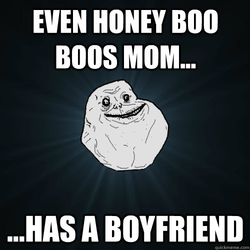 even honey boo boos mom has a boyfriend - Forever Alone