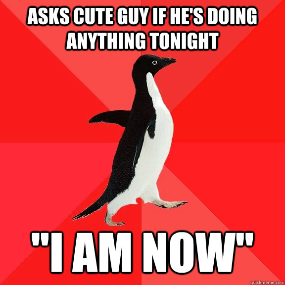 asks cute guy if hes doing anything tonight i am now - Socially Awesome Penguin