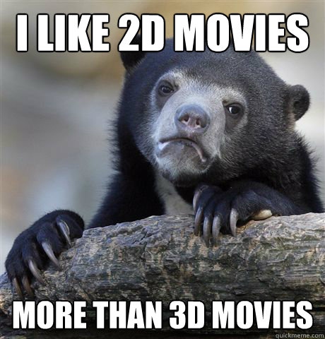 i like 2d movies more than 3d movies - Confession Bear