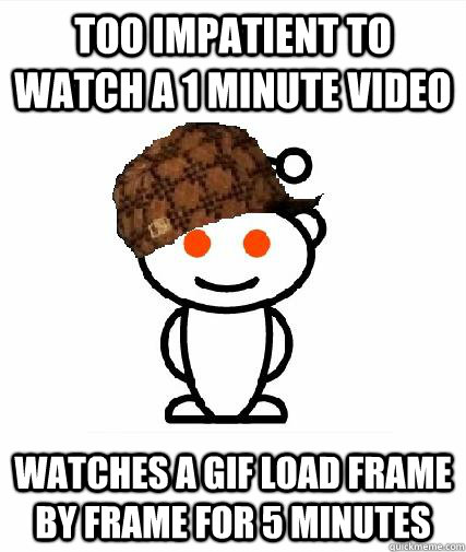 too impatient to watch a 1 minute video watches a gif load f - Scumbag Redditors