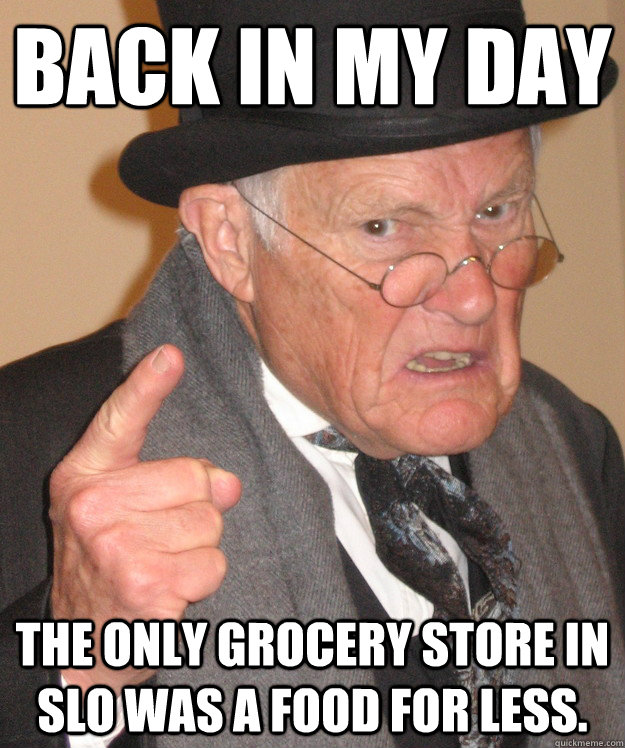 back in my day the only grocery store in slo was a food for  - Angry Old Man