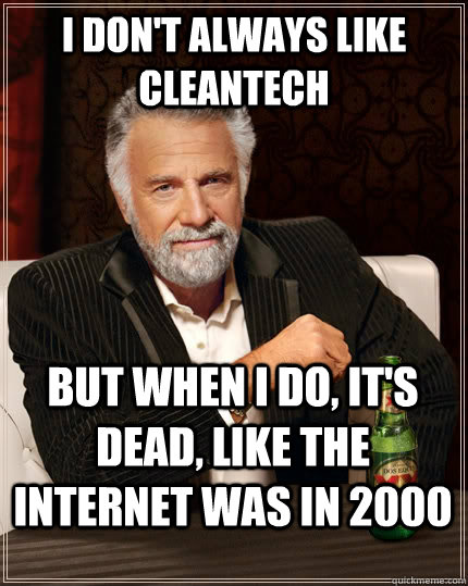 i dont always like cleantech but when i do its dead like - The Most Interesting Man In The World