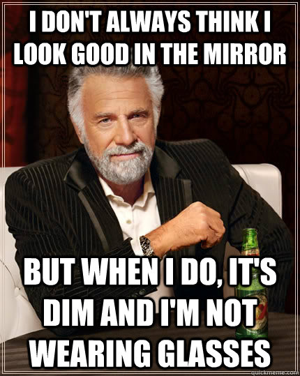 i dont always think i look good in the mirror but when i do - The Most Interesting Man In The World
