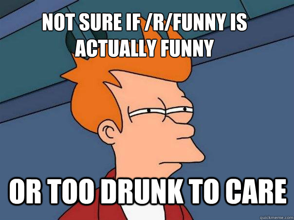 not sure if rfunny is actually funny or too drunk to care - Futurama Fry