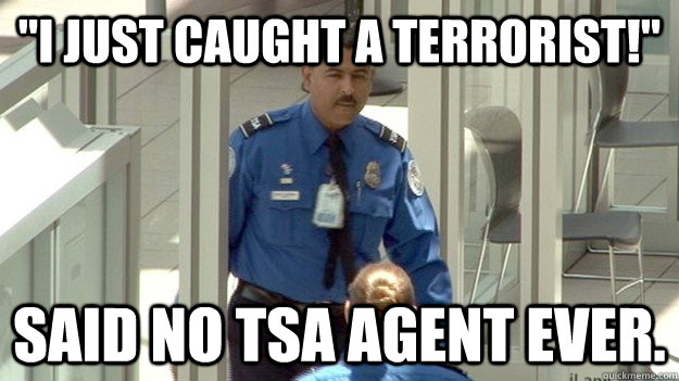 i just caught a terrorist said no tsa agent ever -