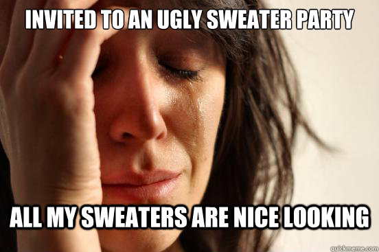 invited to an ugly sweater party all my sweaters are nice lo - First World Problems