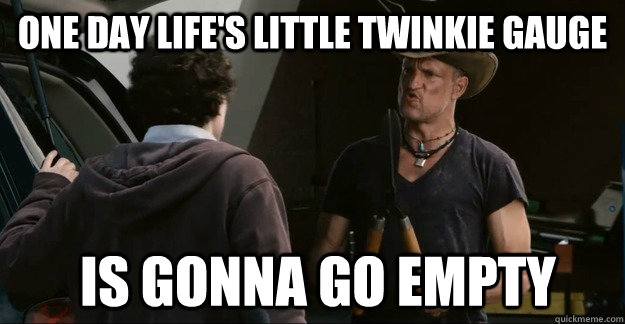 one day lifes little twinkie gauge is gonna go empty -