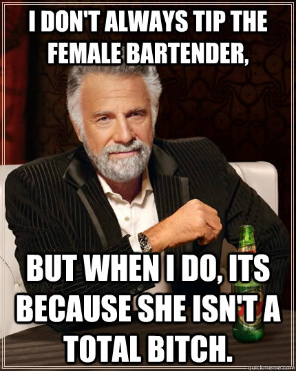 i dont always tip the female bartender but when i do its - The Most Interesting Man In The World