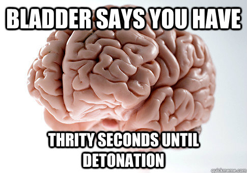 bladder says you have thrity seconds until detonation - Scumbag Brain
