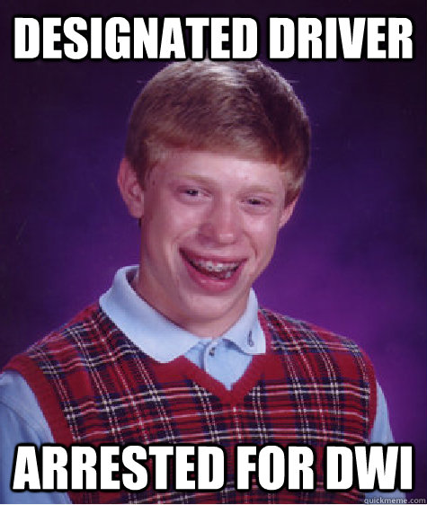 designated driver arrested for dwi - Bad Luck Brian