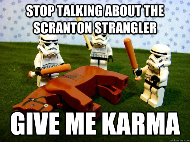 stop talking about the scranton strangler give me karma - Beating a Dead Horse