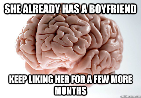 she already has a boyfriend keep liking her for a few more m - Scumbag Brain