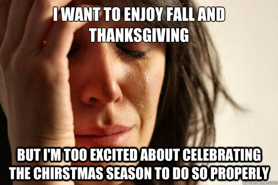 i want to enjoy fall and thanksgiving but im too excited ab - First World Problems