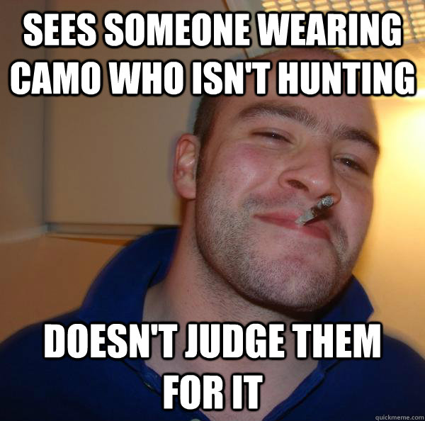 sees someone wearing camo who isnt hunting doesnt judge th - Good Guy Greg
