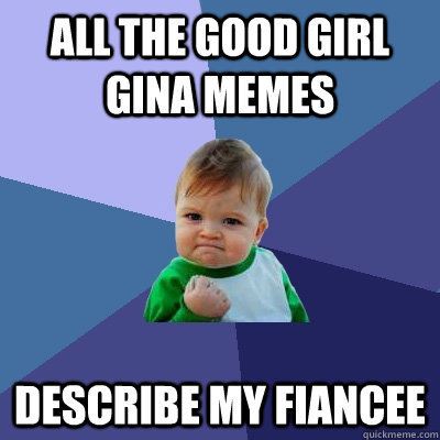 all the good girl gina memes describe my fiancee - Success Kid