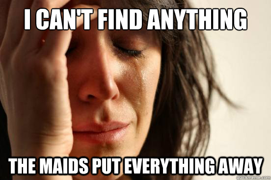 i cant find anything the maids put everything away  - First World Problems