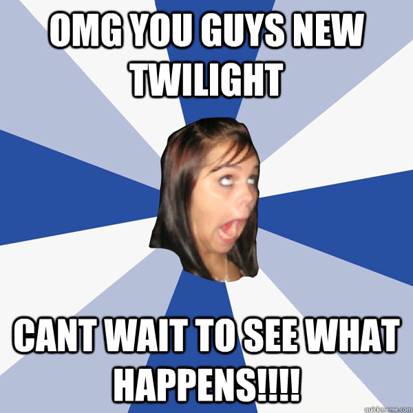 omg you guys new twilight cant wait to see what happens - Annoying Facebook Girl