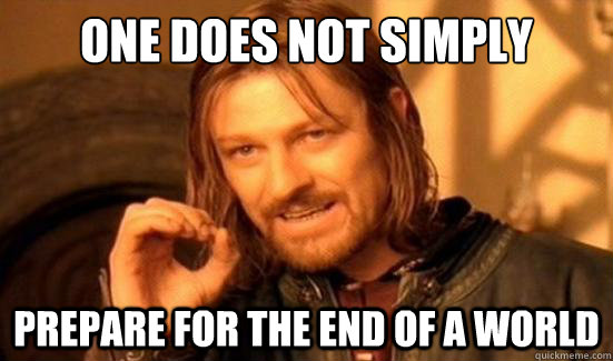 one does not simply prepare for the end of a world - Boromir