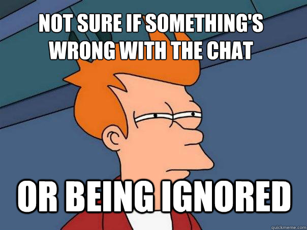 not sure if somethings wrong with the chat or being ignored - Futurama Fry