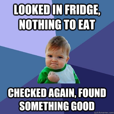 looked in fridge nothing to eat checked again found someth - Success Kid